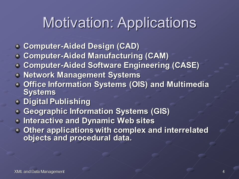 4XML and Data Management Motivation: Applications Computer-Aided Design (CAD) Computer-Aided Manufacturing (CAM) Computer-Aided Software Engineering (CASE) Network Management Systems Office Information Systems (OIS) and Multimedia Systems Digital Publishing Geographic Information Systems (GIS) Interactive and Dynamic Web sites Other applications with complex and interrelated objects and procedural data.