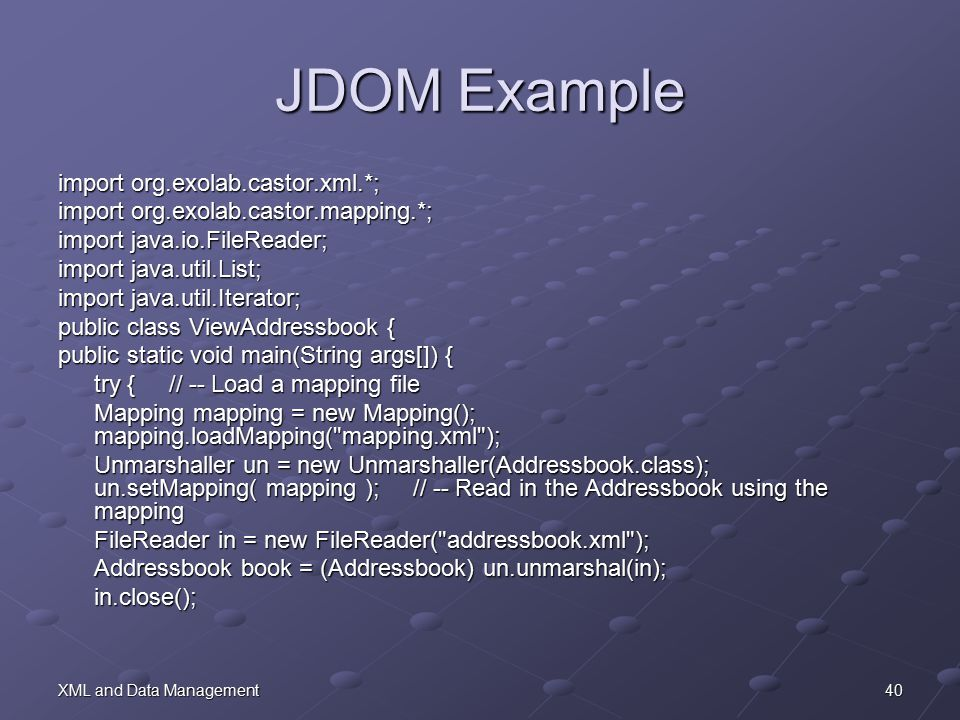 40XML and Data Management JDOM Example import org.exolab.castor.xml.*; import org.exolab.castor.mapping.*; import java.io.FileReader; import java.util.List; import java.util.Iterator; public class ViewAddressbook { public static void main(String args[]) { try { // -- Load a mapping file Mapping mapping = new Mapping(); mapping.loadMapping( mapping.xml ); Unmarshaller un = new Unmarshaller(Addressbook.class); un.setMapping( mapping ); // -- Read in the Addressbook using the mapping FileReader in = new FileReader( addressbook.xml ); Addressbook book = (Addressbook) un.unmarshal(in); in.close();