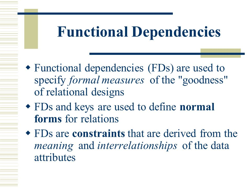Functional Dependencies  Functional dependencies (FDs) are used to specify formal measures of the