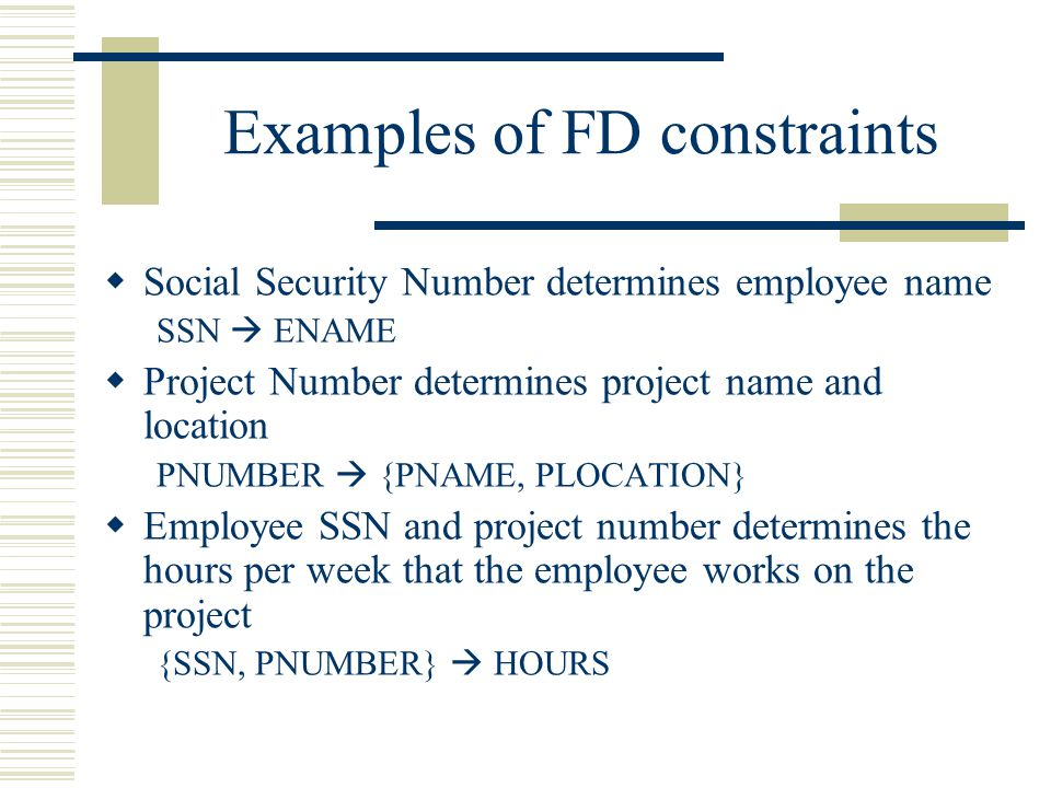 Examples of FD constraints  Social Security Number determines employee name SSN  ENAME  Project Number determines project name and location PNUMBER