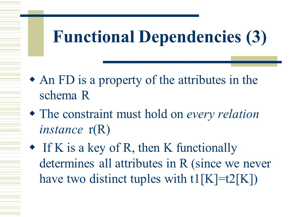 Functional Dependencies (3)  An FD is a property of the attributes in the schema R  The constraint must hold on every relation instance r(R)  If K
