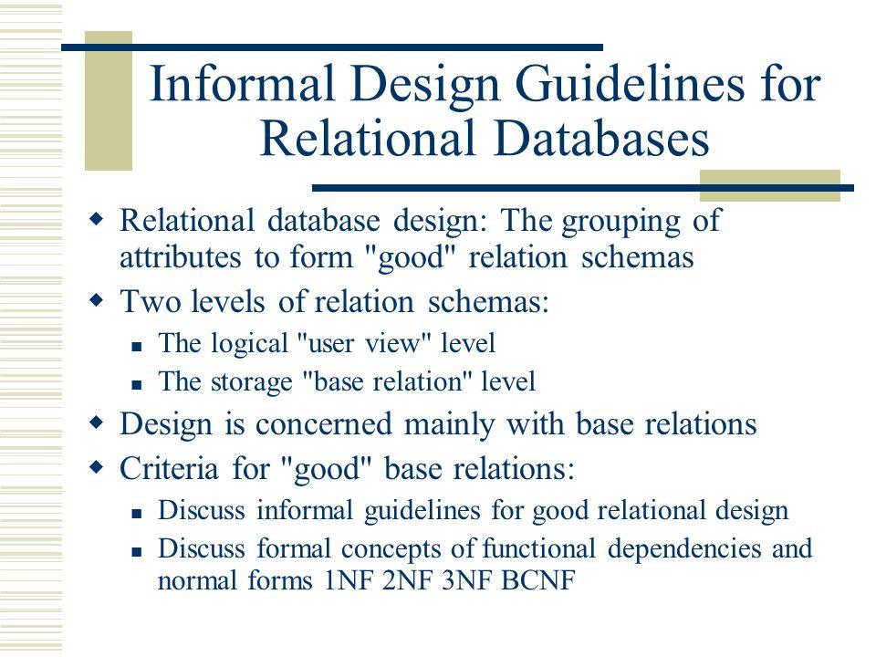 Informal Design Guidelines for Relational Databases  Relational database design: The grouping of attributes to form