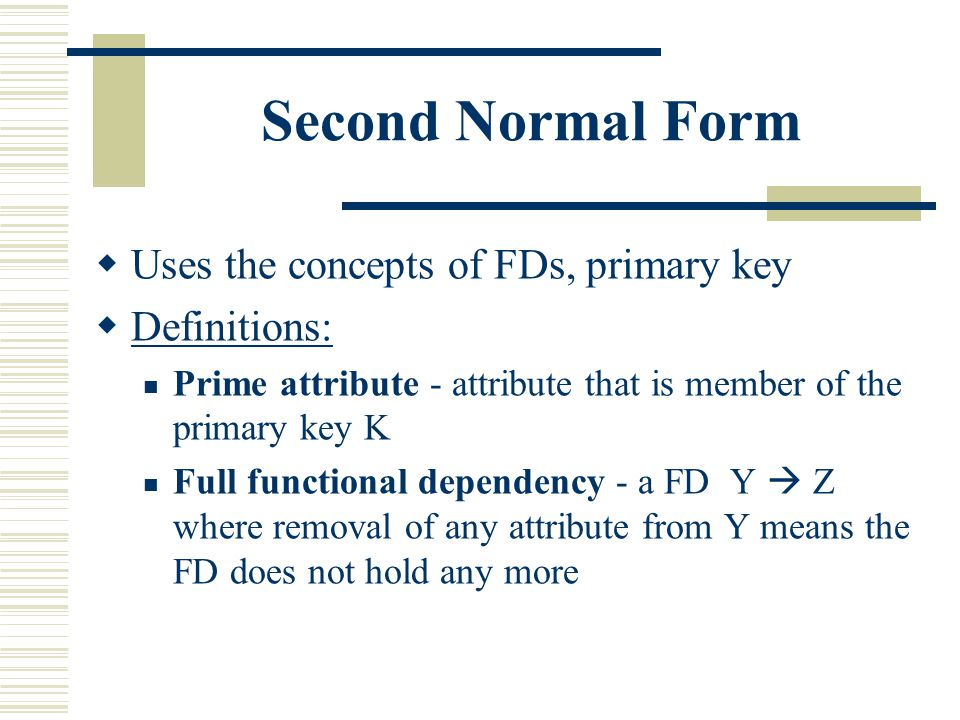 Second Normal Form  Uses the concepts of FDs, primary key  Definitions: Prime attribute - attribute that is member of the primary key K Full functio