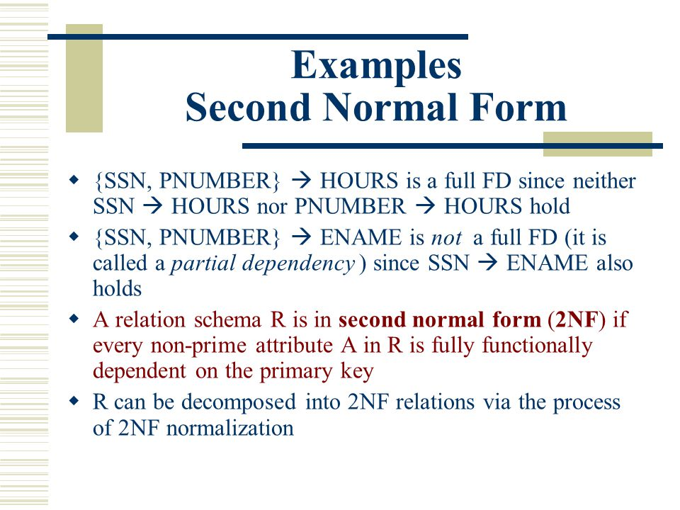 Examples Second Normal Form  {SSN, PNUMBER}  HOURS is a full FD since neither SSN  HOURS nor PNUMBER  HOURS hold  {SSN, PNUMBER}  ENAME is not a