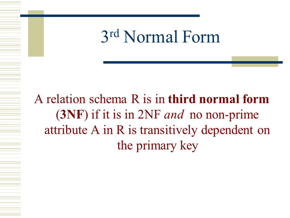 3 rd Normal Form A relation schema R is in third normal form (3NF) if it is in 2NF and no non-prime attribute A in R is transitively dependent on the