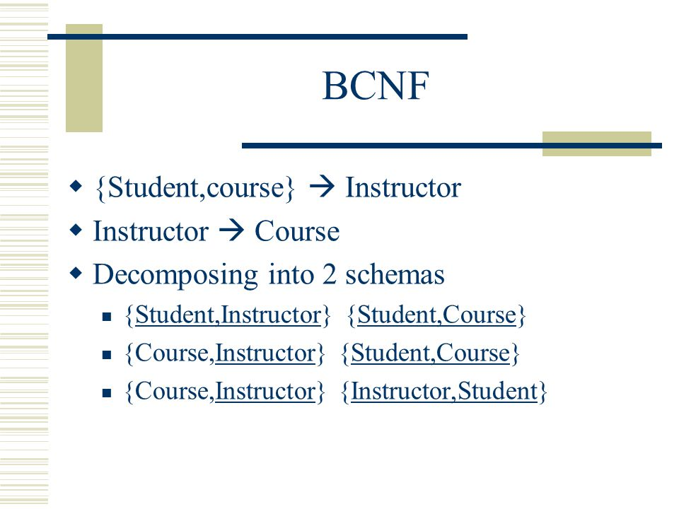 BCNF  {Student,course}  Instructor  Instructor  Course  Decomposing into 2 schemas {Student,Instructor} {Student,Course} {Course,Instructor} {Stu