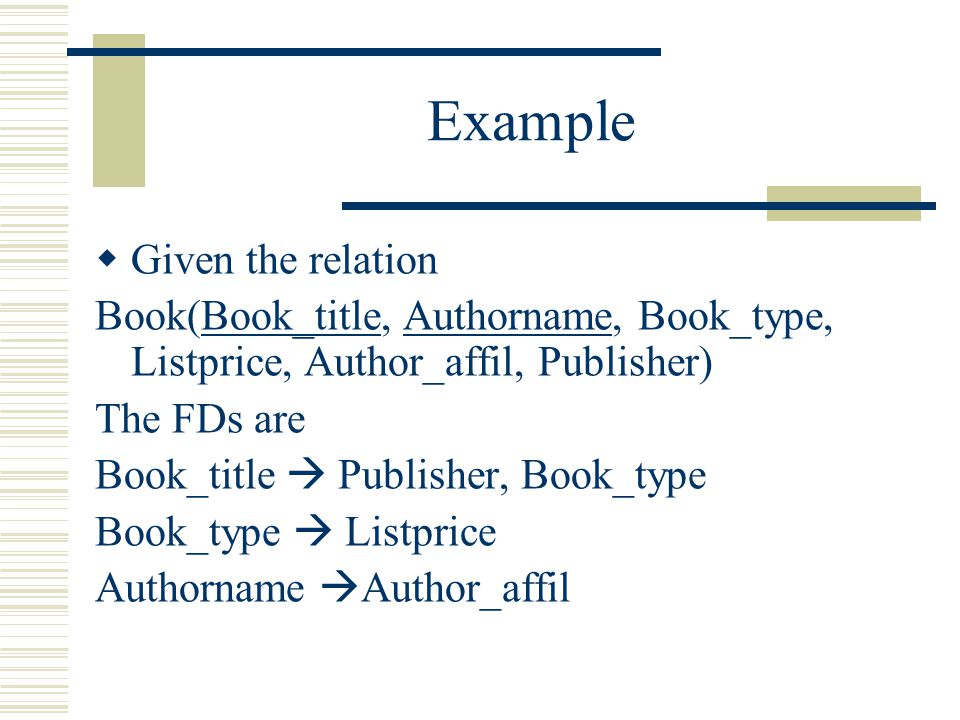 Example  Given the relation Book(Book_title, Authorname, Book_type, Listprice, Author_affil, Publisher) The FDs are Book_title   Publisher, Book_ty