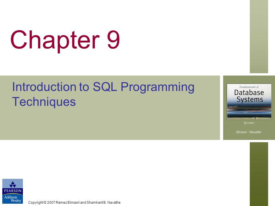 Copyright © 2007 Ramez Elmasri and Shamkant B. Navathe Chapter 9 Introduction to SQL Programming Techniques