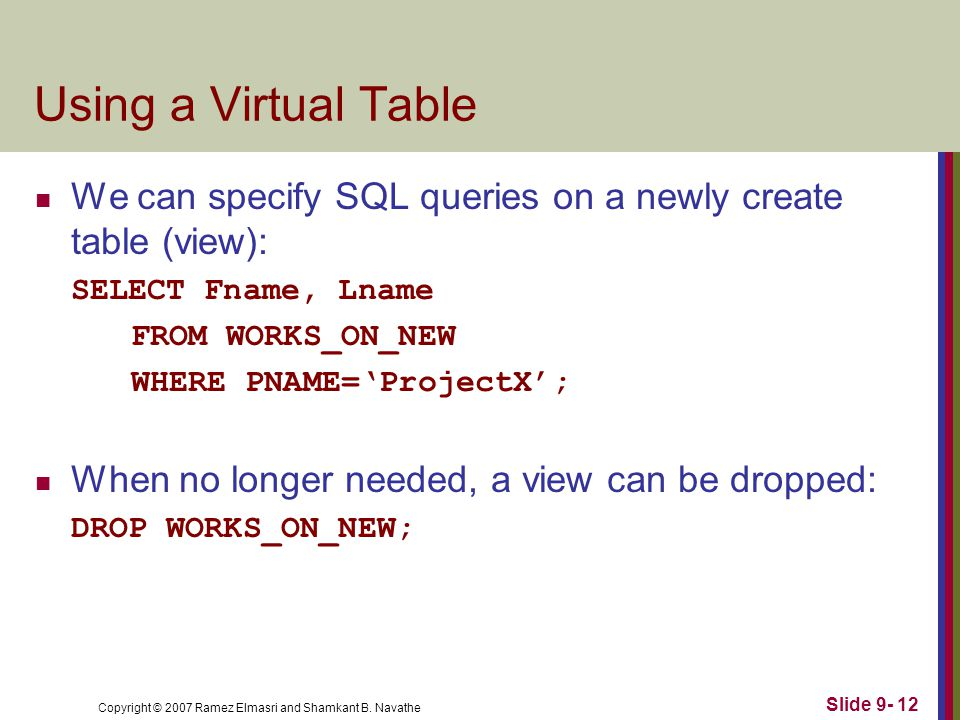 Copyright © 2007 Ramez Elmasri and Shamkant B. Navathe Slide 9- 12 Using a Virtual Table We can specify SQL queries on a newly create table (view): SE