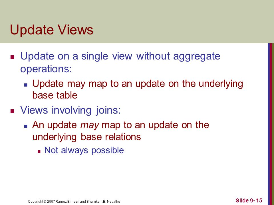 Copyright © 2007 Ramez Elmasri and Shamkant B. Navathe Slide 9- 15 Update Views Update on a single view without aggregate operations: Update may map t