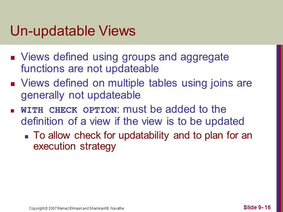 Copyright © 2007 Ramez Elmasri and Shamkant B. Navathe Slide 9- 16 Un-updatable Views Views defined using groups and aggregate functions are not updat