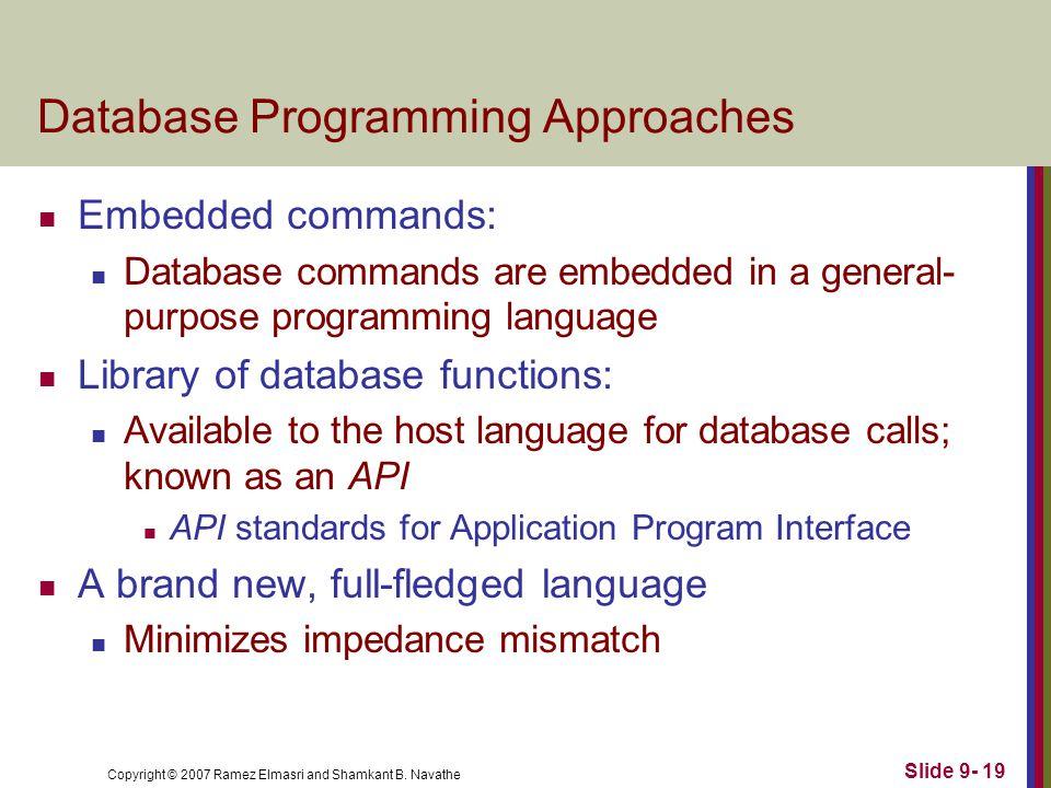 Copyright © 2007 Ramez Elmasri and Shamkant B. Navathe Slide 9- 19 Database Programming Approaches Embedded commands: Database commands are embedded i