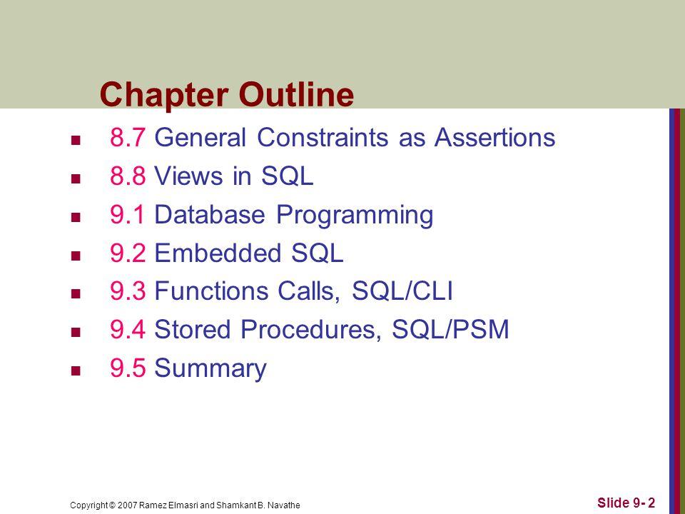 Copyright © 2007 Ramez Elmasri and Shamkant B. Navathe Slide 9- 2 Chapter Outline 8.7 General Constraints as Assertions 8.8 Views in SQL 9.1 Database