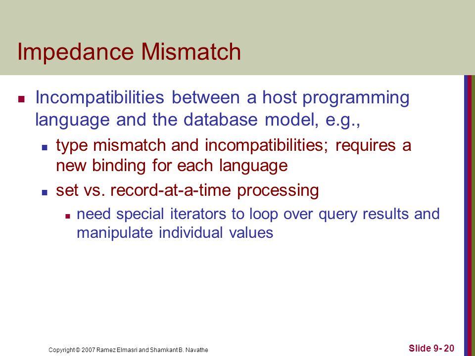 Copyright © 2007 Ramez Elmasri and Shamkant B. Navathe Slide 9- 20 Impedance Mismatch Incompatibilities between a host programming language and the da