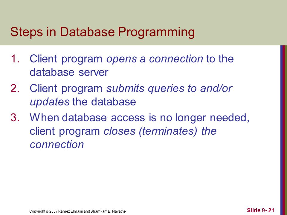Copyright © 2007 Ramez Elmasri and Shamkant B. Navathe Slide 9- 21 Steps in Database Programming 1.Client program opens a connection to the database s