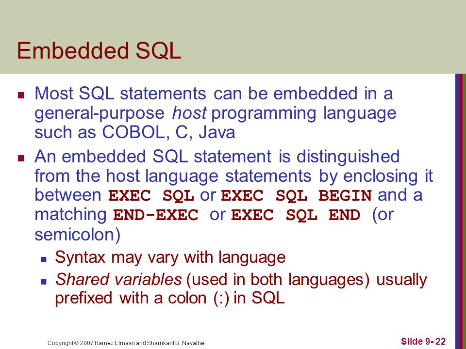 Copyright © 2007 Ramez Elmasri and Shamkant B. Navathe Slide 9- 22 Embedded SQL Most SQL statements can be embedded in a general-purpose host programm