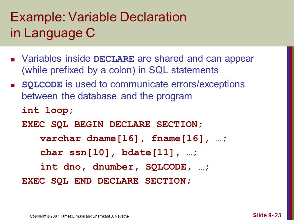 Copyright © 2007 Ramez Elmasri and Shamkant B. Navathe Slide 9- 23 Example: Variable Declaration in Language C Variables inside DECLARE are shared and