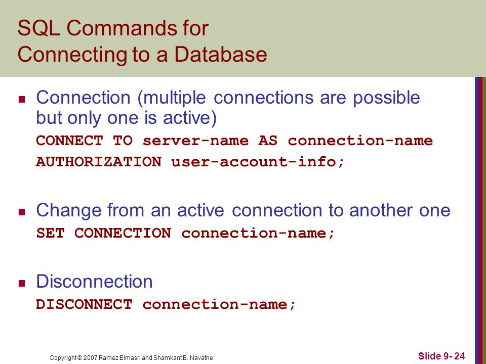 Copyright © 2007 Ramez Elmasri and Shamkant B. Navathe Slide 9- 24 SQL Commands for Connecting to a Database Connection (multiple connections are poss