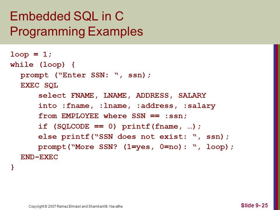 "Copyright © 2007 Ramez Elmasri and Shamkant B. Navathe Slide 9- 25 Embedded SQL in C Programming Examples loop = 1; while (loop) { prompt (""Enter SSN:"