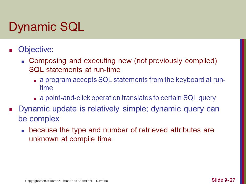 Copyright © 2007 Ramez Elmasri and Shamkant B. Navathe Slide 9- 27 Dynamic SQL Objective: Composing and executing new (not previously compiled) SQL st