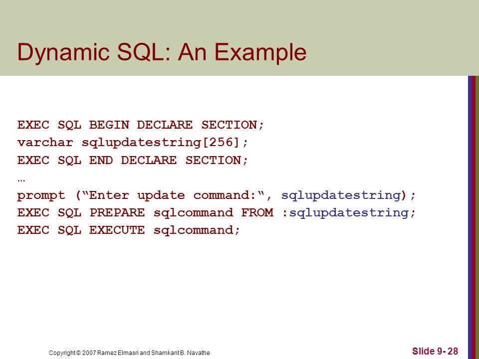 Copyright © 2007 Ramez Elmasri and Shamkant B. Navathe Slide 9- 28 Dynamic SQL: An Example EXEC SQL BEGIN DECLARE SECTION; varchar sqlupdatestring[256