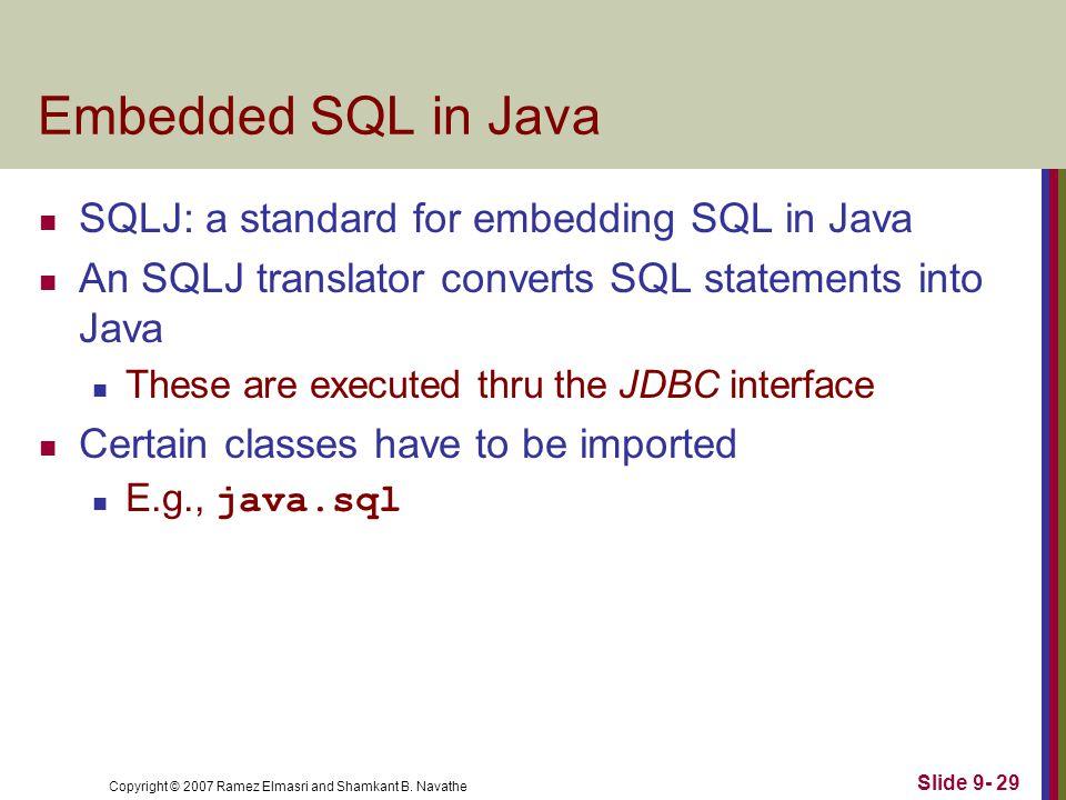 Copyright © 2007 Ramez Elmasri and Shamkant B. Navathe Slide 9- 29 Embedded SQL in Java SQLJ: a standard for embedding SQL in Java An SQLJ translator