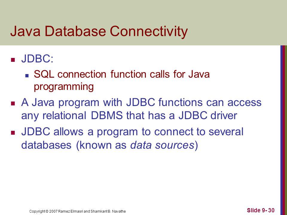 Copyright © 2007 Ramez Elmasri and Shamkant B. Navathe Slide 9- 30 Java Database Connectivity JDBC: SQL connection function calls for Java programming