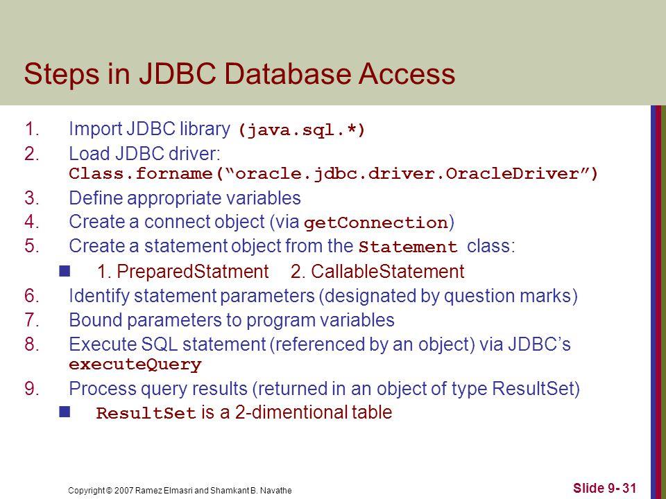 Copyright © 2007 Ramez Elmasri and Shamkant B. Navathe Slide 9- 31 Steps in JDBC Database Access 1.Import JDBC library (java.sql.*) 2.Load JDBC driver