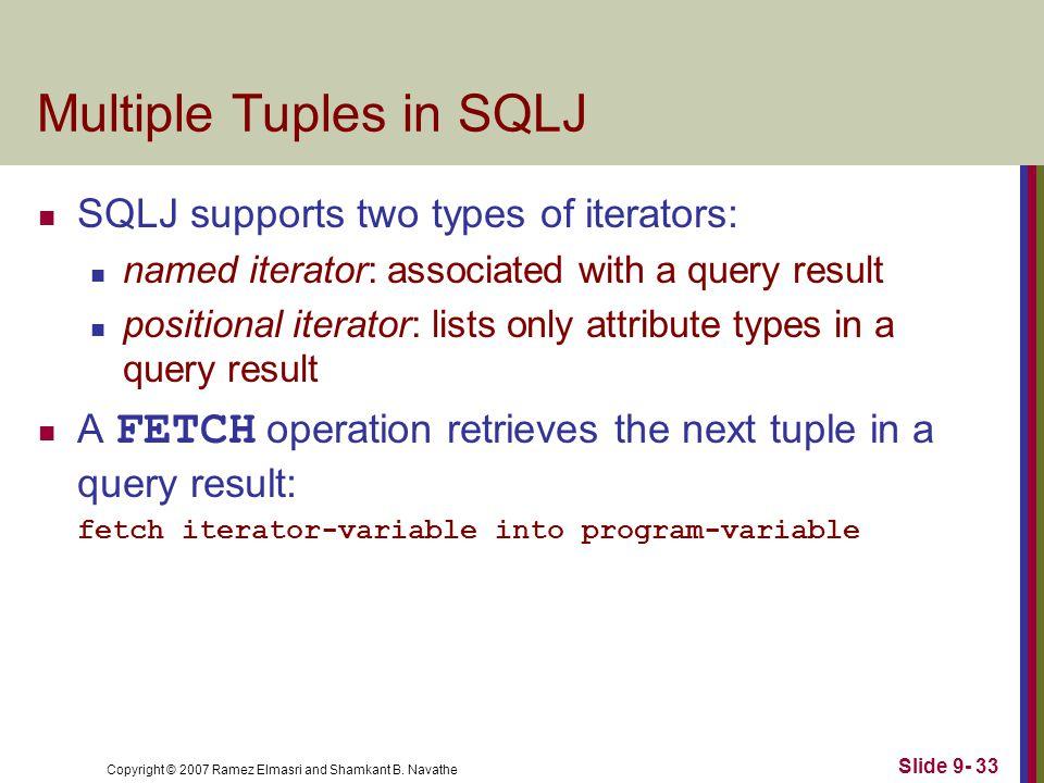 Copyright © 2007 Ramez Elmasri and Shamkant B. Navathe Slide 9- 33 Multiple Tuples in SQLJ SQLJ supports two types of iterators: named iterator: assoc