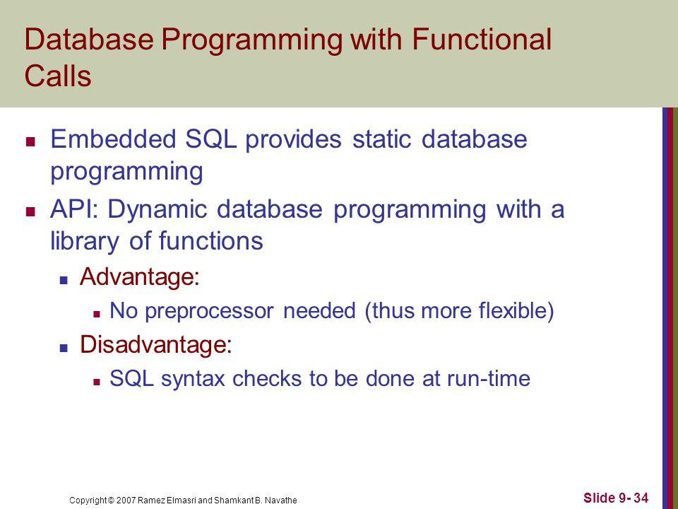 Copyright © 2007 Ramez Elmasri and Shamkant B. Navathe Slide 9- 34 Database Programming with Functional Calls Embedded SQL provides static database pr