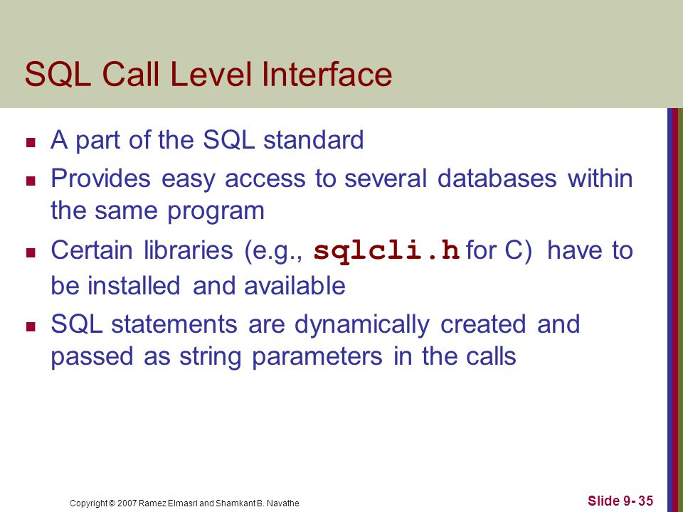 Copyright © 2007 Ramez Elmasri and Shamkant B. Navathe Slide 9- 35 SQL Call Level Interface A part of the SQL standard Provides easy access to several