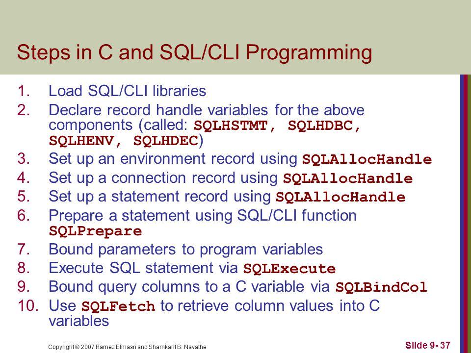 Copyright © 2007 Ramez Elmasri and Shamkant B. Navathe Slide 9- 37 Steps in C and SQL/CLI Programming 1.Load SQL/CLI libraries 2.Declare record handle