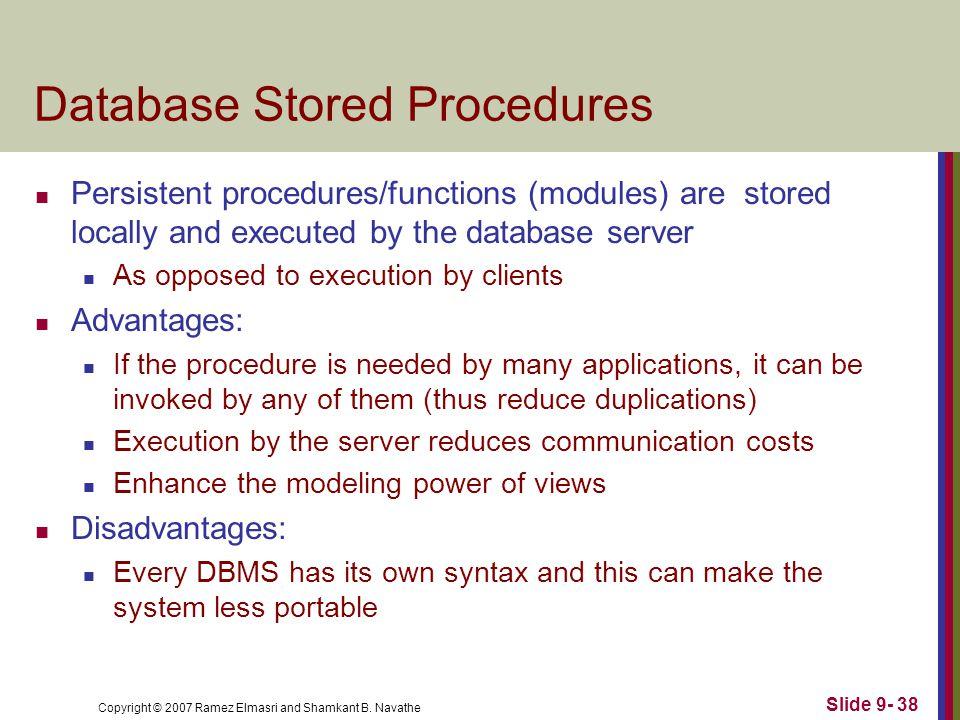 Copyright © 2007 Ramez Elmasri and Shamkant B. Navathe Slide 9- 38 Database Stored Procedures Persistent procedures/functions (modules) are stored loc