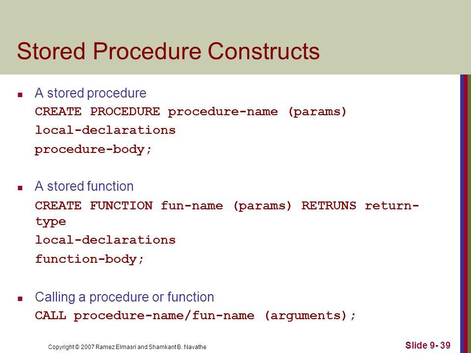 Copyright © 2007 Ramez Elmasri and Shamkant B. Navathe Slide 9- 39 Stored Procedure Constructs A stored procedure CREATE PROCEDURE procedure-name (par