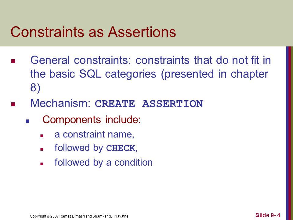 Copyright © 2007 Ramez Elmasri and Shamkant B. Navathe Slide 9- 4 Constraints as Assertions General constraints: constraints that do not fit in the ba