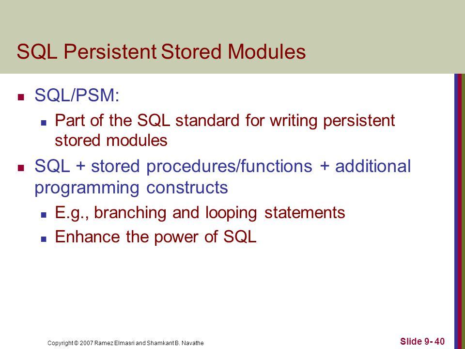 Copyright © 2007 Ramez Elmasri and Shamkant B. Navathe Slide 9- 40 SQL Persistent Stored Modules SQL/PSM: Part of the SQL standard for writing persist