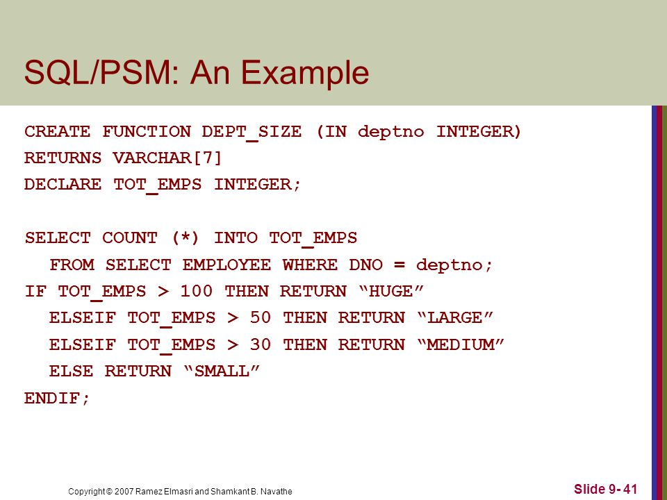 Copyright © 2007 Ramez Elmasri and Shamkant B. Navathe Slide 9- 41 SQL/PSM: An Example CREATE FUNCTION DEPT_SIZE (IN deptno INTEGER) RETURNS VARCHAR[7