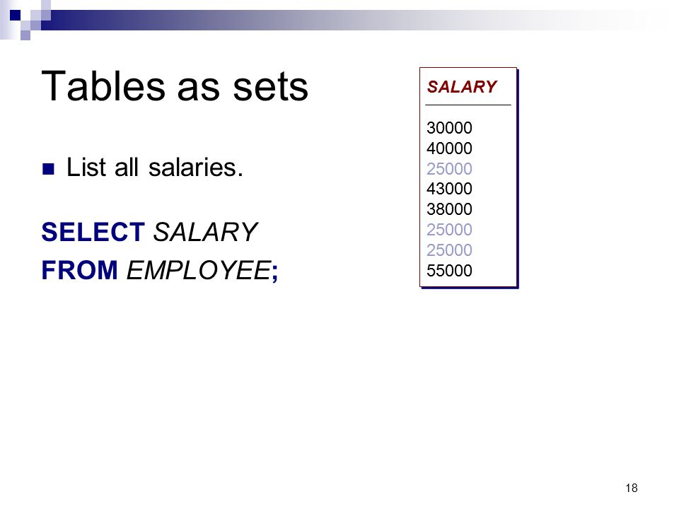 18 Tables as sets List all salaries. SELECT SALARY FROM EMPLOYEE; SALARY 30000 40000 25000 43000 38000 25000 55000