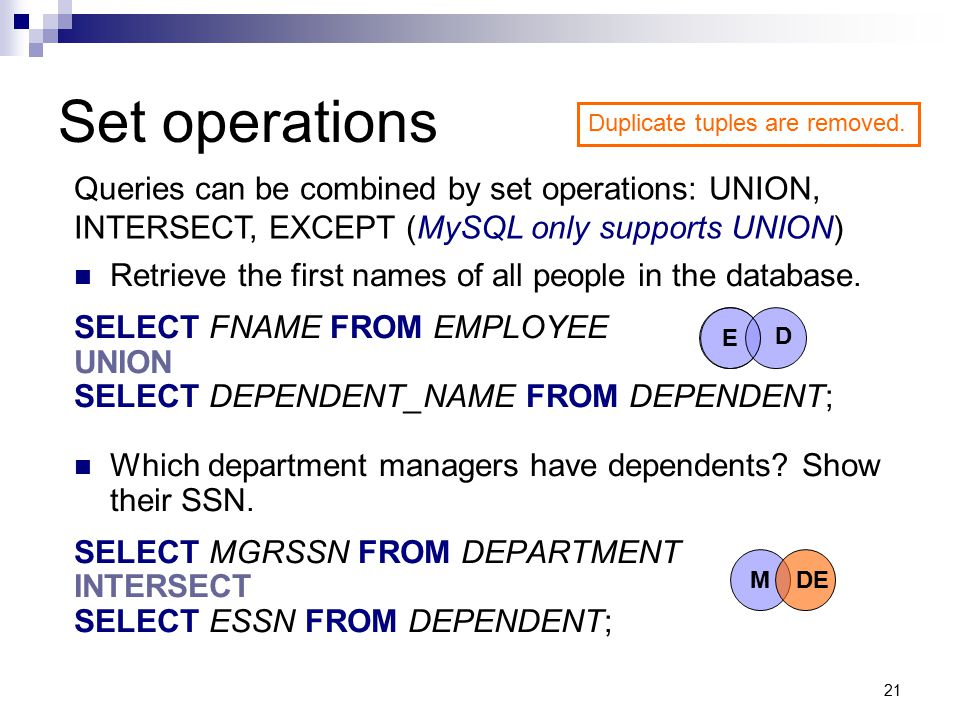 21 Retrieve the first names of all people in the database. SELECT FNAME FROM EMPLOYEE UNION SELECT DEPENDENT_NAME FROM DEPENDENT; Which department man