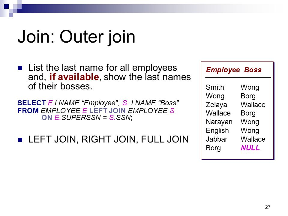 """27 Join: Outer join List the last name for all employees and, if available, show the last names of their bosses. SELECT E.LNAME """"Employee"""", S. LNAME """""""