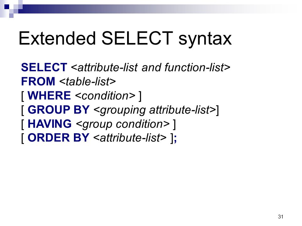 31 Extended SELECT syntax SELECT FROM [ WHERE ] [ GROUP BY ] [ HAVING ] [ ORDER BY ];