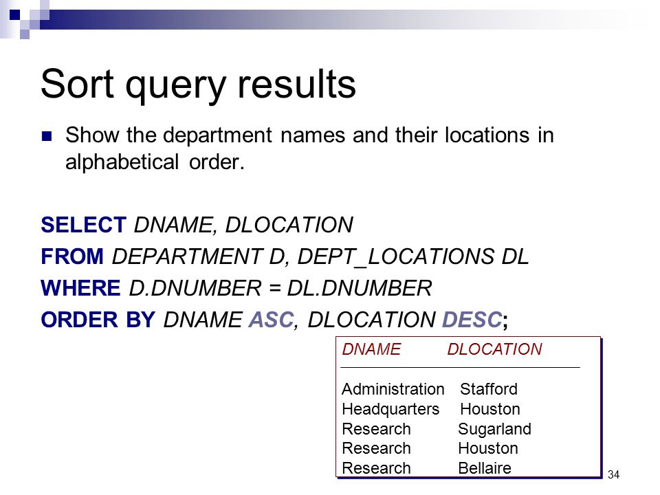 34 Sort query results Show the department names and their locations in alphabetical order. SELECT DNAME, DLOCATION FROM DEPARTMENT D, DEPT_LOCATIONS D