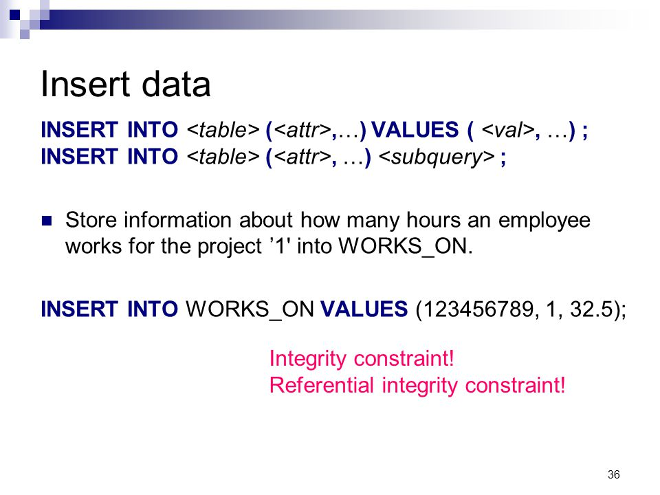 36 Insert data INSERT INTO (,…) VALUES (, …) ; INSERT INTO (, …) ; Store information about how many hours an employee works for the project '1' into W