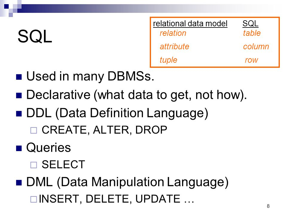 8 SQL relational data model SQL relation table attribute column tuple row Used in many DBMSs. Declarative (what data to get, not how). DDL (Data Defin
