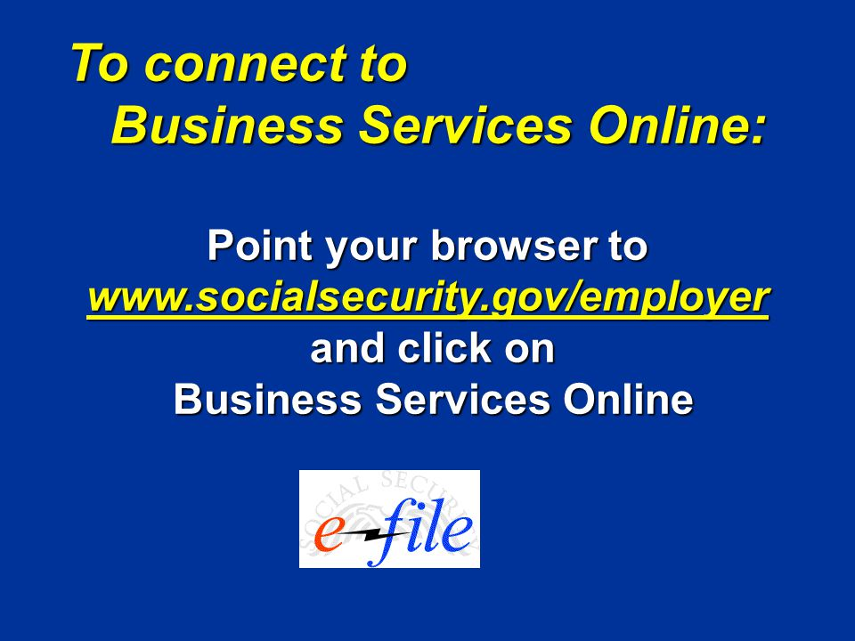 To connect to Business Services Online: Business Services Online: Point your browser to www.socialsecurity.gov/employer and click on and click on Business Services Online Business Services Online