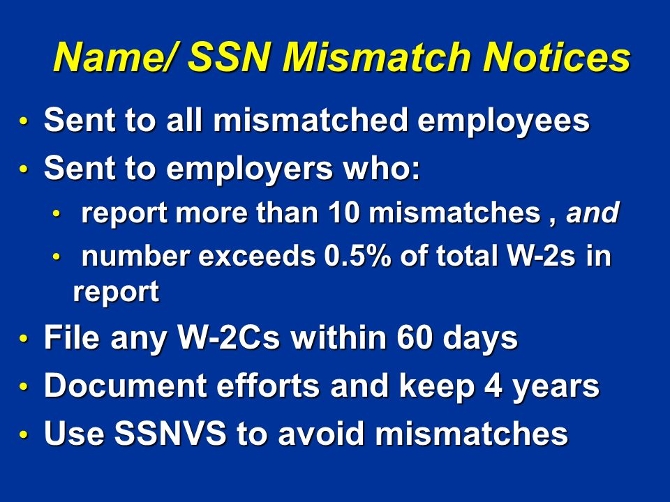 Name/ SSN Mismatch Notices Sent to all mismatched employees Sent to all mismatched employees Sent to employers who: Sent to employers who: report more than 10 mismatches, and report more than 10 mismatches, and number exceeds 0.5% of total W-2s in report number exceeds 0.5% of total W-2s in report File any W-2Cs within 60 days File any W-2Cs within 60 days Document efforts and keep 4 years Document efforts and keep 4 years Use SSNVS to avoid mismatches Use SSNVS to avoid mismatches