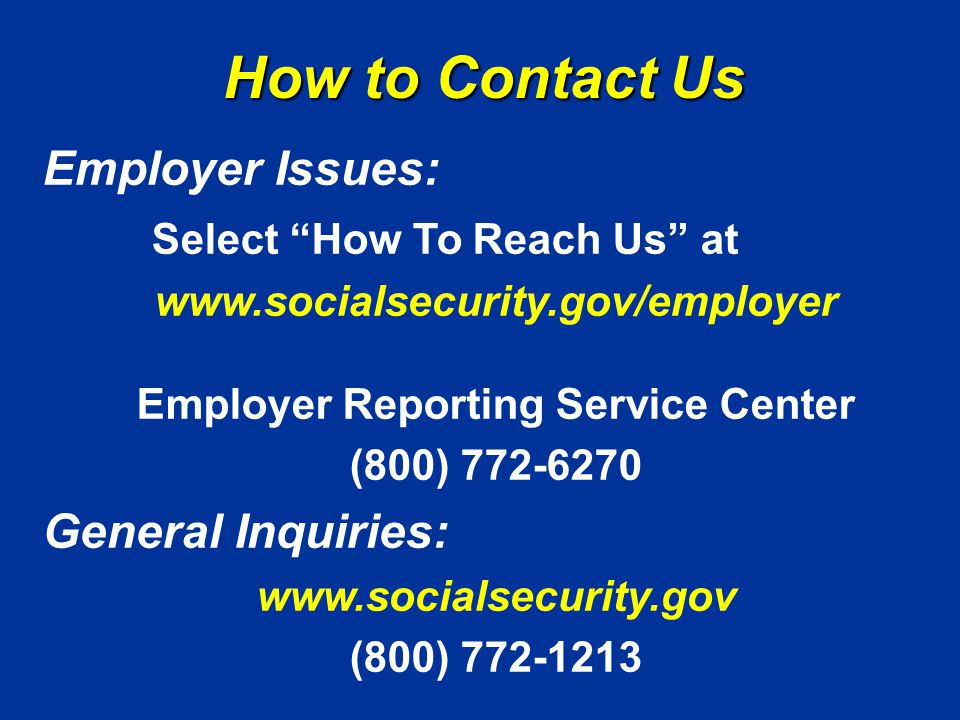 How to Contact Us Employer Issues: Select How To Reach Us at www.socialsecurity.gov/employer Employer Reporting Service Center (800) 772-6270 General Inquiries: www.socialsecurity.gov (800) 772-1213