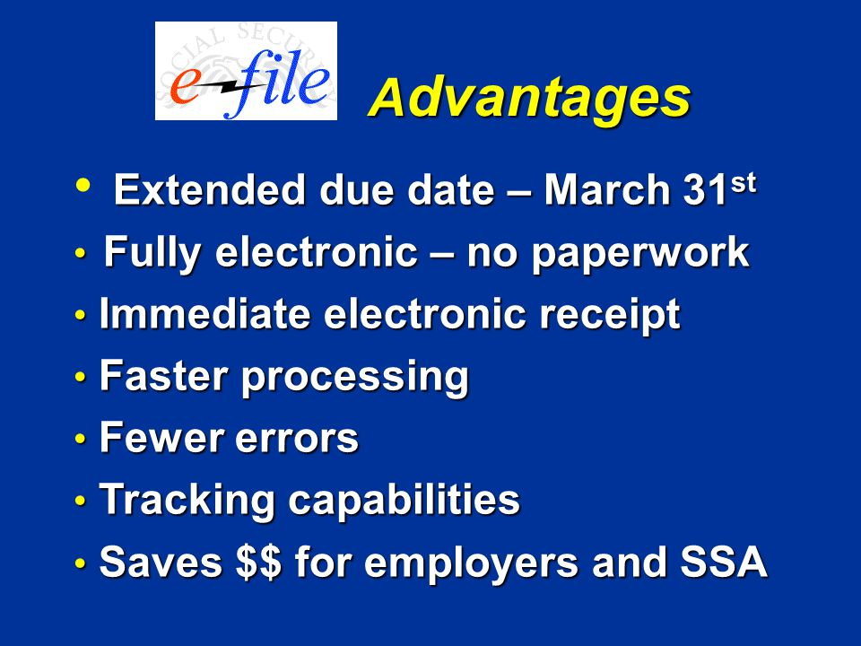 Extended due date – March 31 st Fully electronic – no paperwork Fully electronic – no paperwork Immediate electronic receipt Immediate electronic receipt Faster processing Faster processing Fewer errors Fewer errors Tracking capabilities Tracking capabilities Saves $$ for employers and SSA Saves $$ for employers and SSA A dvantages