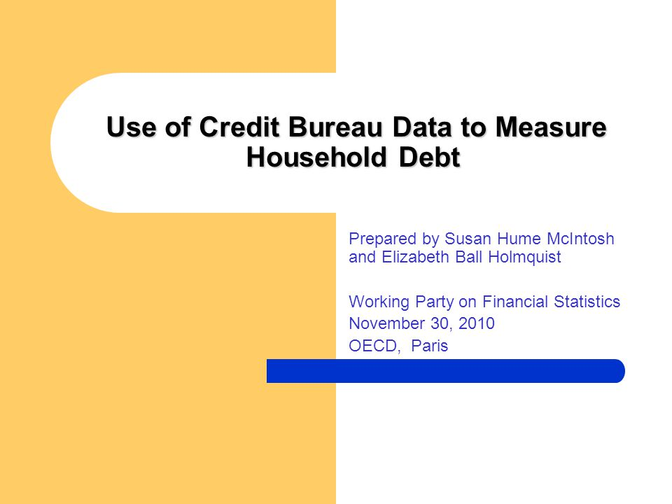 Use of Credit Bureau Data to Measure Household Debt Use of Credit Bureau Data to Measure Household Debt Prepared by Susan Hume McIntosh and Elizabeth Ball Holmquist Working Party on Financial Statistics November 30, 2010 OECD, Paris