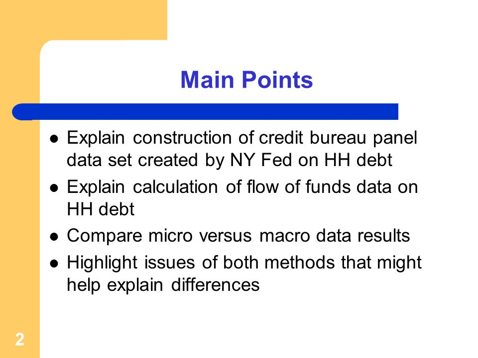 Main Points Explain construction of credit bureau panel data set created by NY Fed on HH debt Explain calculation of flow of funds data on HH debt Compare micro versus macro data results Highlight issues of both methods that might help explain differences 2